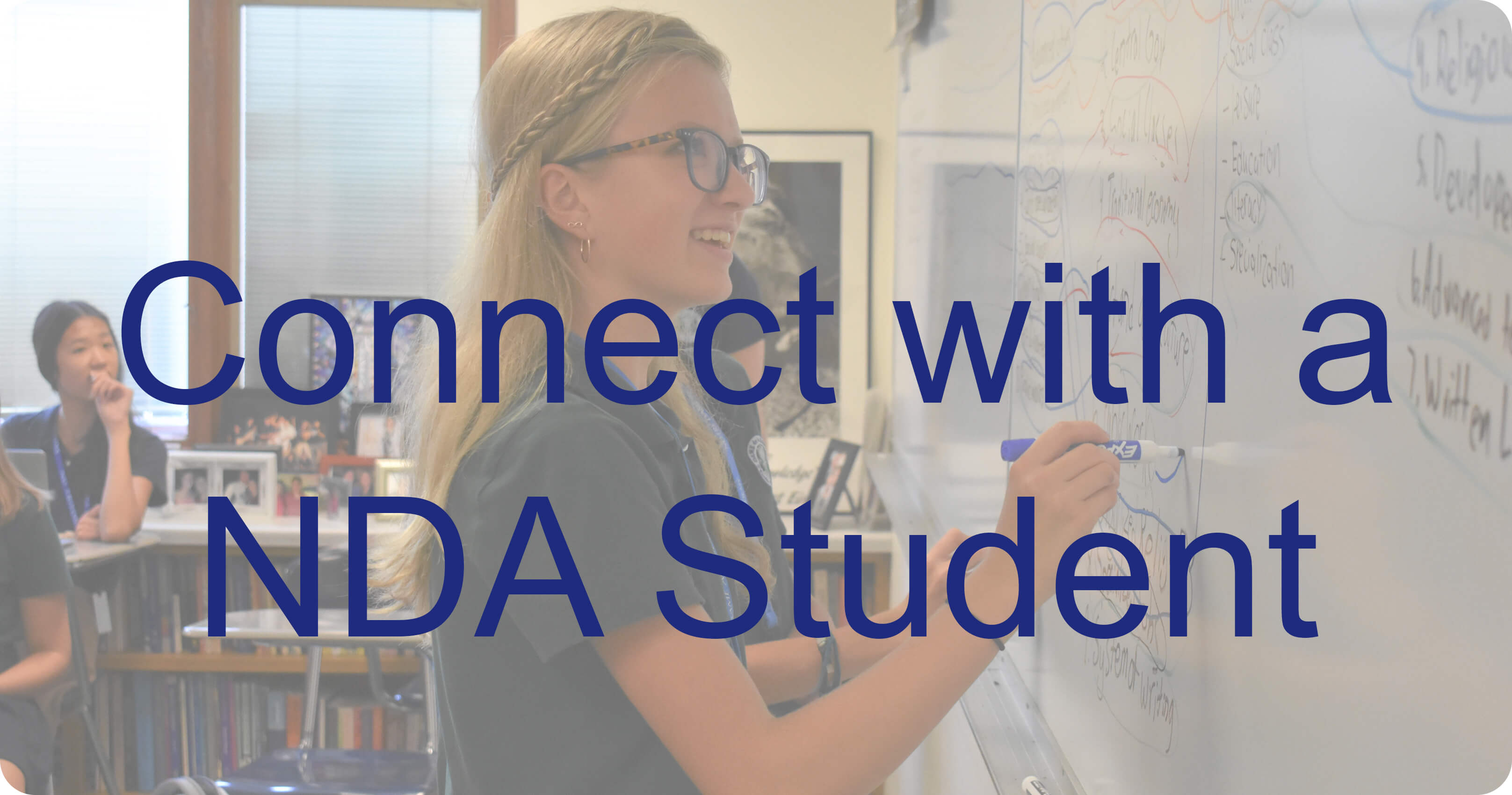 Photo of student at marker board with text saying Connect with a NDA Student
